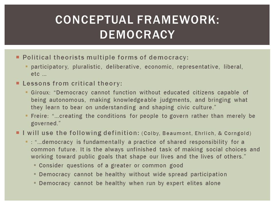  Political theorists multiple forms of democracy:  participatory, pluralistic, deliberative, economic, representative, liberal, etc …  Lessons from critical theory:  Giroux: Democracy cannot function without educated citizens capable of being autonomous, making knowledgeable judgments, and bringing what they learn to bear on understanding and shaping civic culture.  Freire: …creating the conditions for people to govern rather than merely be governed.  I will use the following definition: (Colby, Beaumont, Ehrlich, & Corngold)  : …democracy is fundamentally a practice of shared responsibility for a common future.