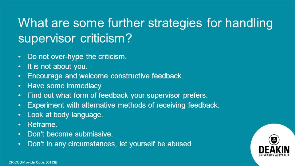 CRICOS Provider Code: 00113B What are some further strategies for handling supervisor criticism? Do not over-hype the criticism. It is not about you.