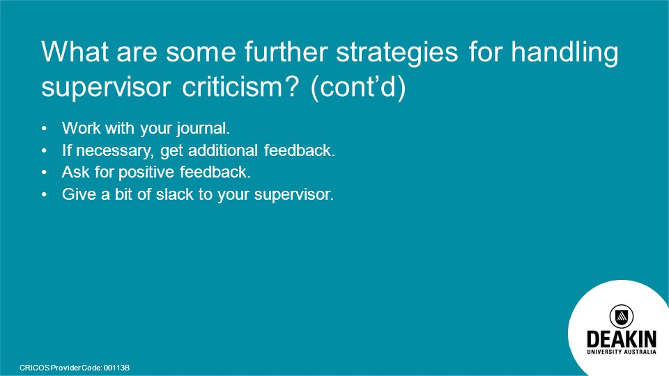 CRICOS Provider Code: 00113B What are some further strategies for handling supervisor criticism? (cont'd) Work with your journal. If necessary, get ad