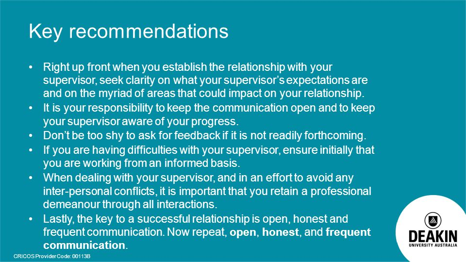 CRICOS Provider Code: 00113B Key recommendations Right up front when you establish the relationship with your supervisor, seek clarity on what your su