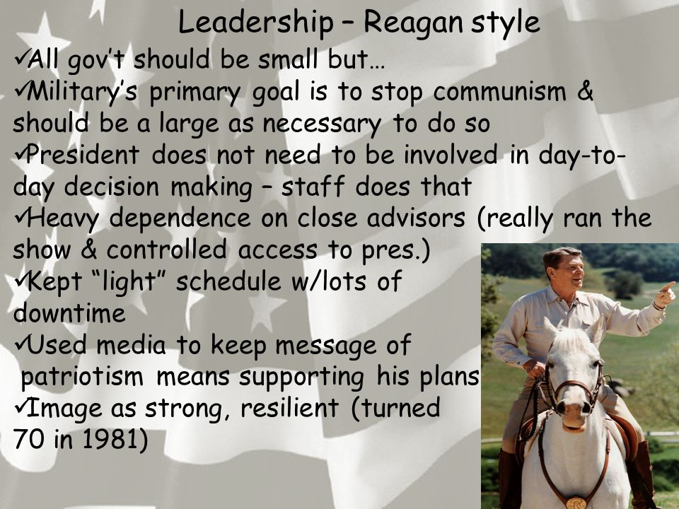 Leadership – Reagan style All gov't should be small but… Military's primary goal is to stop communism & should be a large as necessary to do so Presid