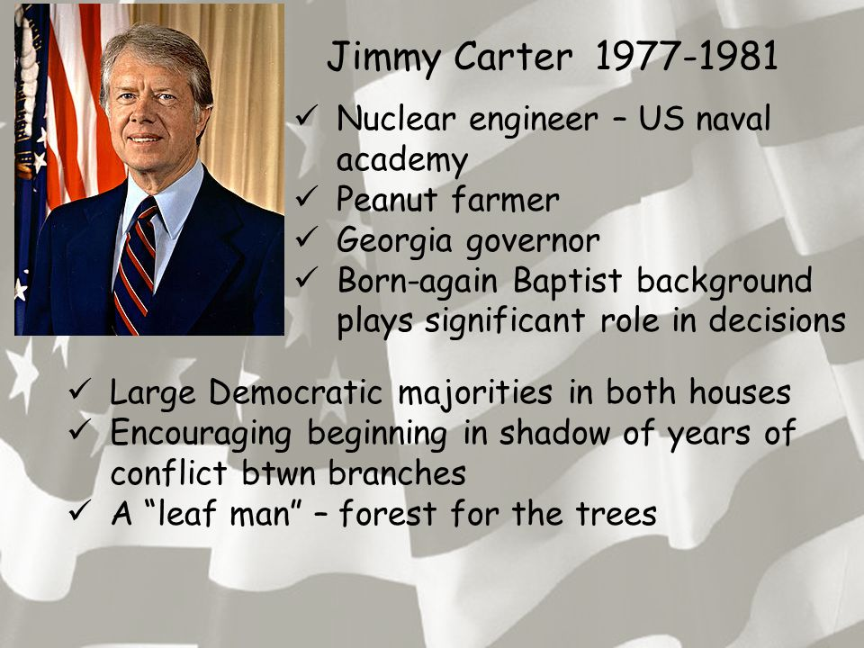 Jimmy Carter 1977-1981 Nuclear engineer – US naval academy Peanut farmer Georgia governor Born-again Baptist background plays significant role in deci