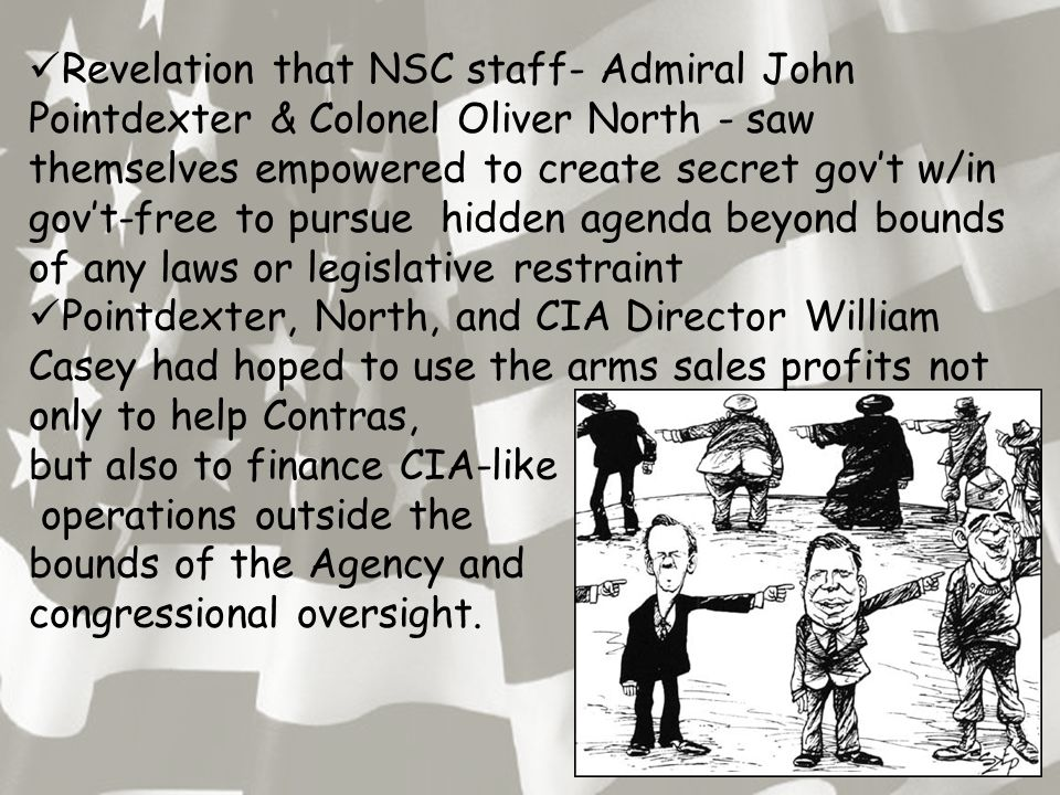 Revelation that NSC staff- Admiral John Pointdexter & Colonel Oliver North - saw themselves empowered to create secret gov't w/in gov't-free to pursue
