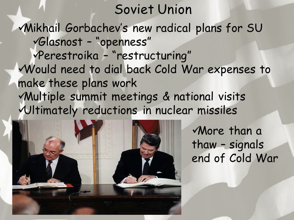 "Soviet Union Mikhail Gorbachev's new radical plans for SU Glasnost – ""openness"" Perestroika – ""restructuring"" Would need to dial back Cold War expense"