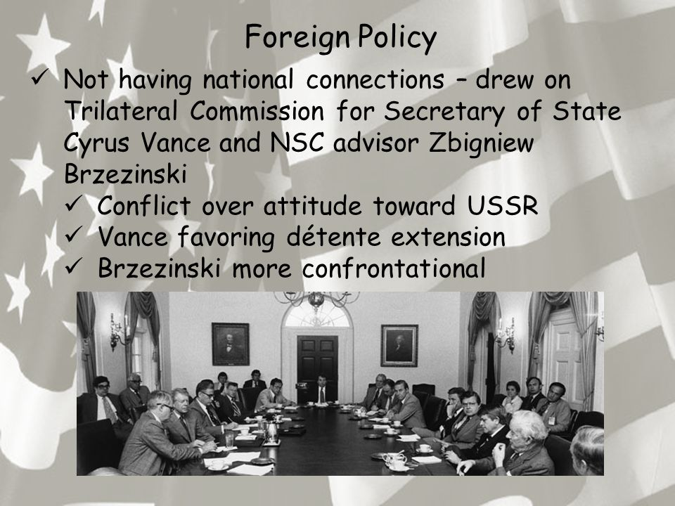 Foreign Policy Not having national connections – drew on Trilateral Commission for Secretary of State Cyrus Vance and NSC advisor Zbigniew Brzezinski