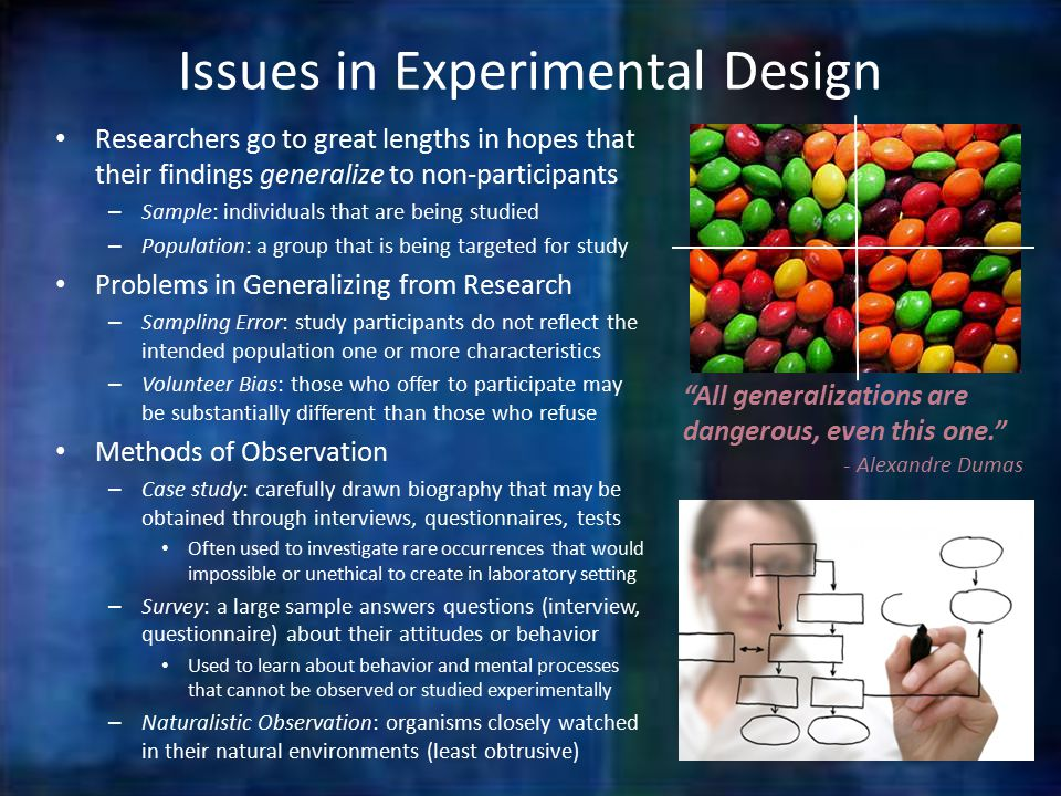 Issues in Experimental Design Researchers go to great lengths in hopes that their findings generalize to non-participants – Sample: individuals that are being studied – Population: a group that is being targeted for study Problems in Generalizing from Research – Sampling Error: study participants do not reflect the intended population one or more characteristics – Volunteer Bias: those who offer to participate may be substantially different than those who refuse Methods of Observation – Case study: carefully drawn biography that may be obtained through interviews, questionnaires, tests Often used to investigate rare occurrences that would impossible or unethical to create in laboratory setting – Survey: a large sample answers questions (interview, questionnaire) about their attitudes or behavior Used to learn about behavior and mental processes that cannot be observed or studied experimentally – Naturalistic Observation: organisms closely watched in their natural environments (least obtrusive) All generalizations are dangerous, even this one. - Alexandre Dumas