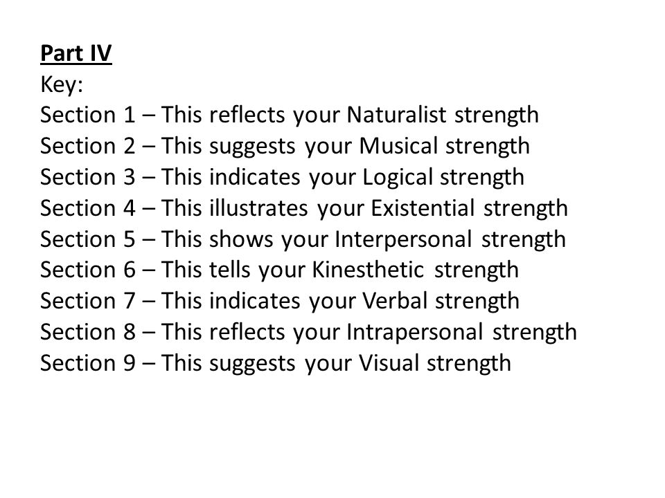 Part IV Key: Section 1 – This reflects your Naturalist strength Section 2 – This suggests your Musical strength Section 3 – This indicates your Logical strength Section 4 – This illustrates your Existential strength Section 5 – This shows your Interpersonal strength Section 6 – This tells your Kinesthetic strength Section 7 – This indicates your Verbal strength Section 8 – This reflects your Intrapersonal strength Section 9 – This suggests your Visual strength