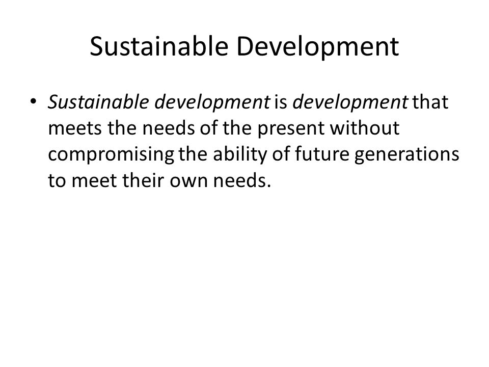Sustainable Development Sustainable development is development that meets the needs of the present without compromising the ability of future generations to meet their own needs.