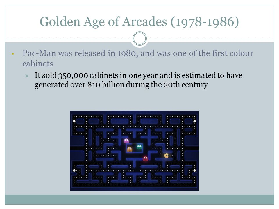 Golden Age of Arcades (1978-1986) Pac-Man was released in 1980, and was one of the first colour cabinets  It sold 350,000 cabinets in one year and is estimated to have generated over $10 billion during the 20th century