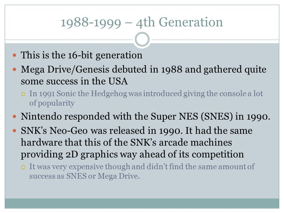 1988-1999 – 4th Generation This is the 16-bit generation Mega Drive/Genesis debuted in 1988 and gathered quite some success in the USA  In 1991 Sonic the Hedgehog was introduced giving the console a lot of popularity Nintendo responded with the Super NES (SNES) in 1990.