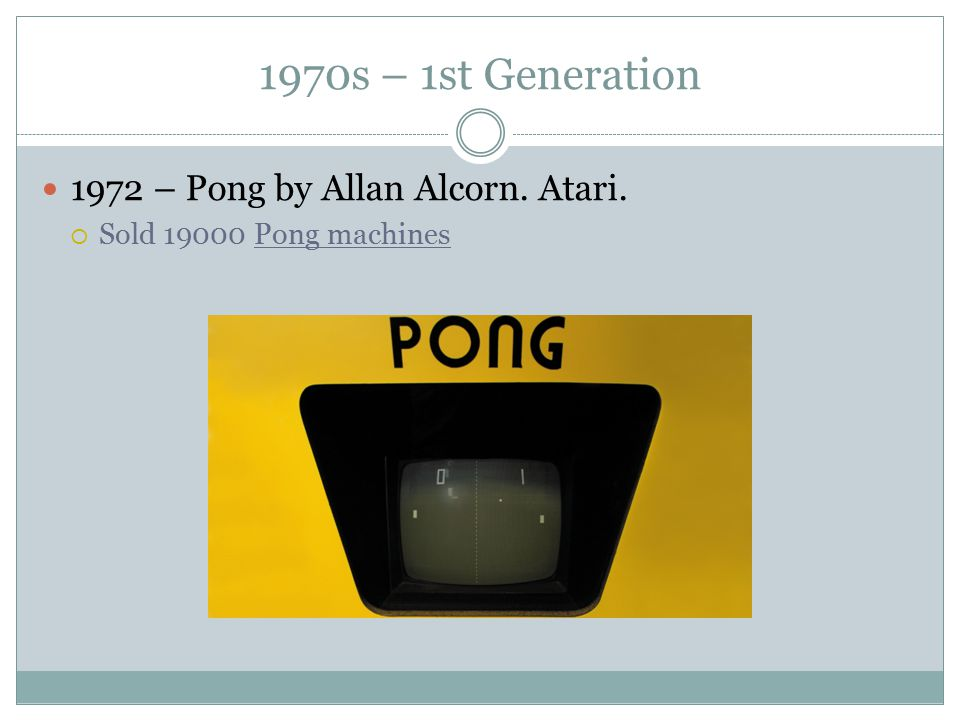 1970s – 1st Generation 1972 – Pong by Allan Alcorn. Atari.  Sold 19000 Pong machines