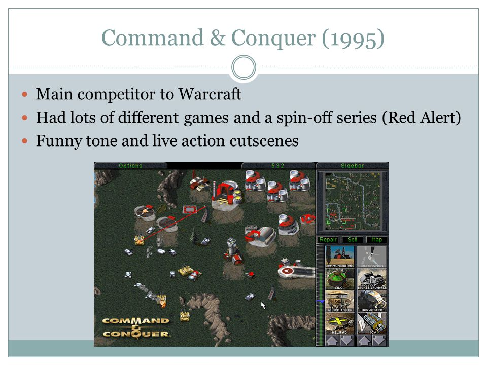 Command & Conquer (1995) Main competitor to Warcraft Had lots of different games and a spin-off series (Red Alert) Funny tone and live action cutscenes