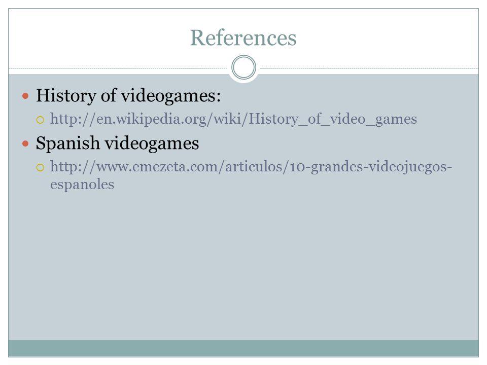 References History of videogames:  http://en.wikipedia.org/wiki/History_of_video_games Spanish videogames  http://www.emezeta.com/articulos/10-grandes-videojuegos- espanoles
