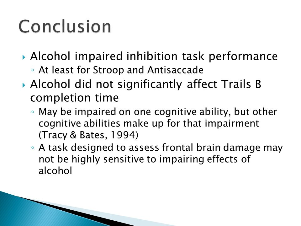  Alcohol impaired inhibition task performance ◦ At least for Stroop and Antisaccade  Alcohol did not significantly affect Trails B completion time ◦