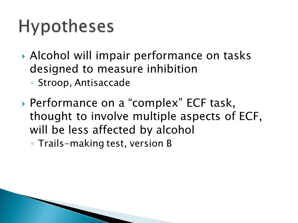 " Alcohol will impair performance on tasks designed to measure inhibition ◦ Stroop, Antisaccade  Performance on a ""complex"" ECF task, thought to invo"