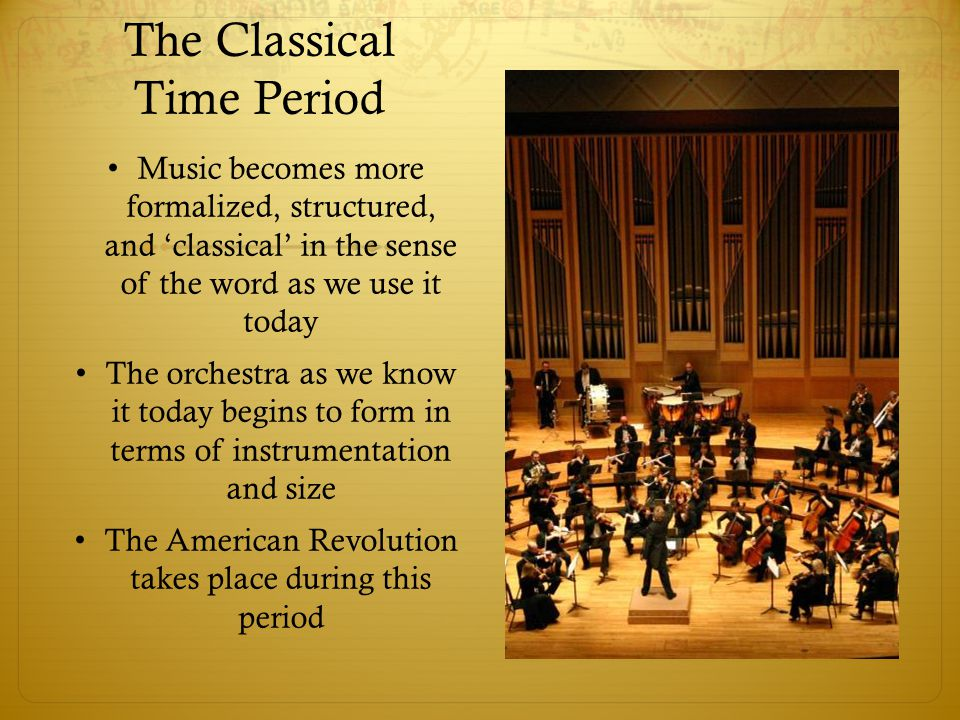 The Classical Time Period Music becomes more formalized, structured, and 'classical' in the sense of the word as we use it today The orchestra as we k