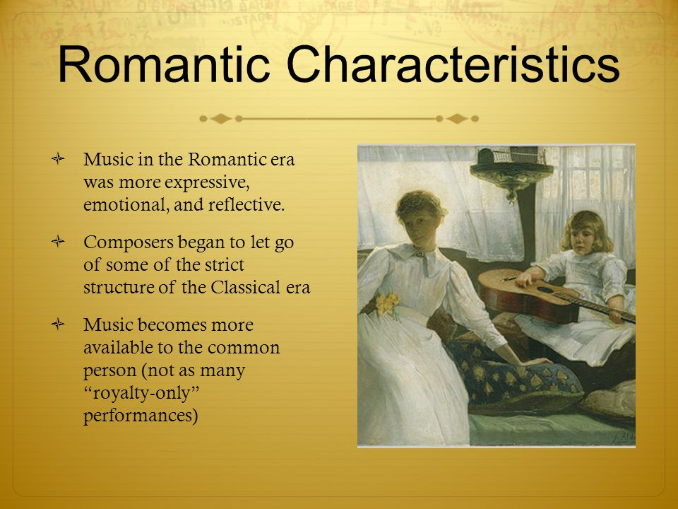 Romantic Characteristics  Music in the Romantic era was more expressive, emotional, and reflective.  Composers began to let go of some of the strict