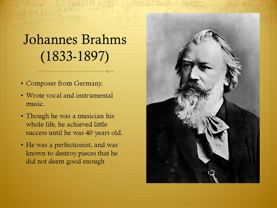 Johannes Brahms (1833-1897) Composer from Germany. Wrote vocal and instrumental music. Though he was a musician his whole life, he achieved little suc