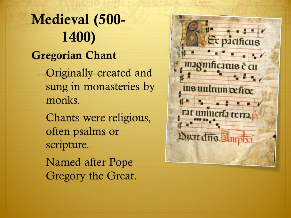 Medieval (500- 1400) Gregorian Chant Originally created and sung in monasteries by monks. Chants were religious, often psalms or scripture. Named afte
