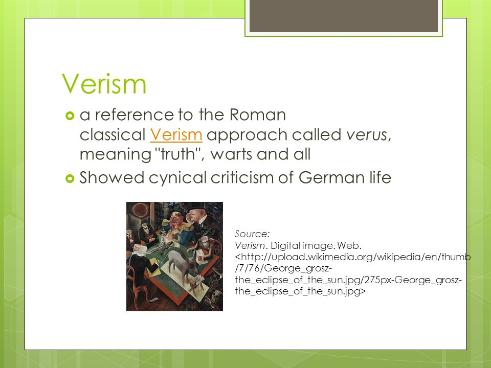 Verism  a reference to the Roman classical Verism approach called verus, meaning truth , warts and allVerism  Showed cynical criticism of German life Source: Verism.