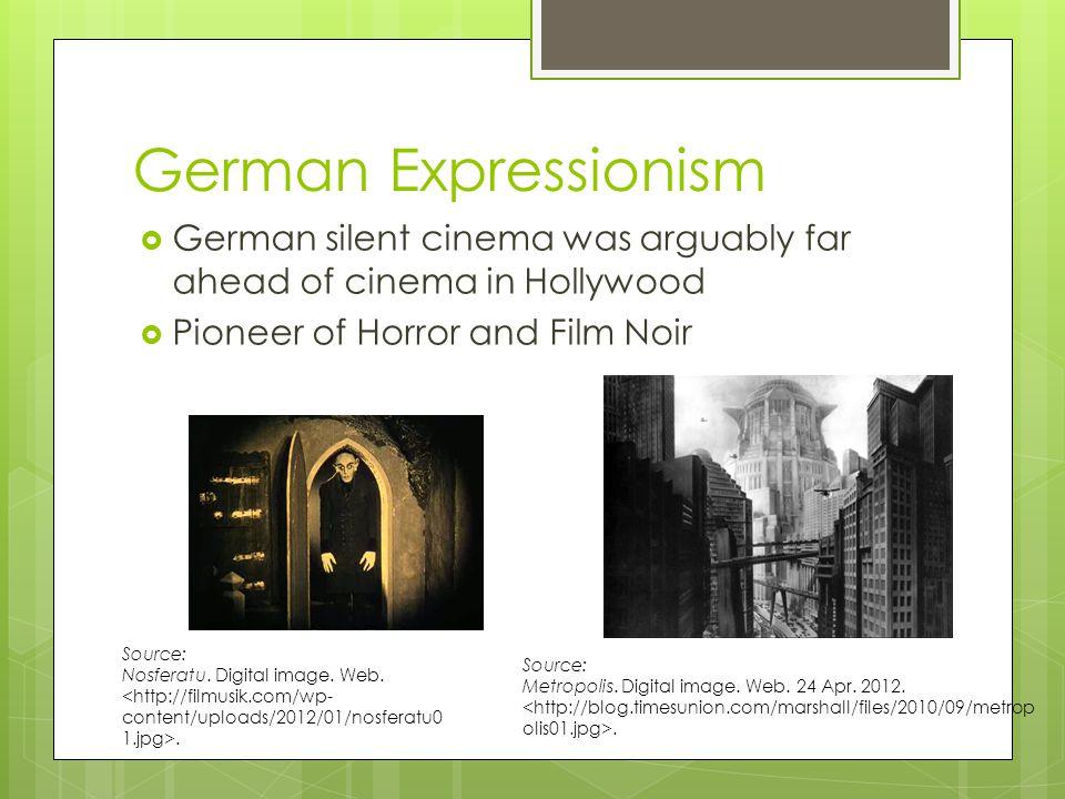 German Expressionism  German silent cinema was arguably far ahead of cinema in Hollywood  Pioneer of Horror and Film Noir Source: Metropolis.