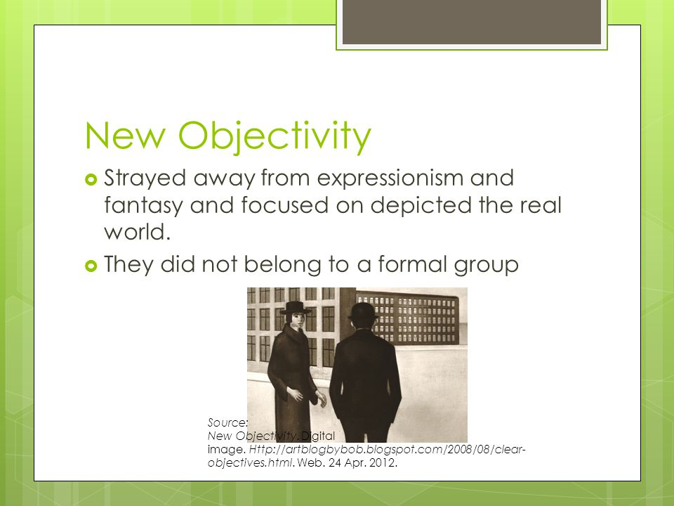 New Objectivity  Strayed away from expressionism and fantasy and focused on depicted the real world.  They did not belong to a formal group Source: