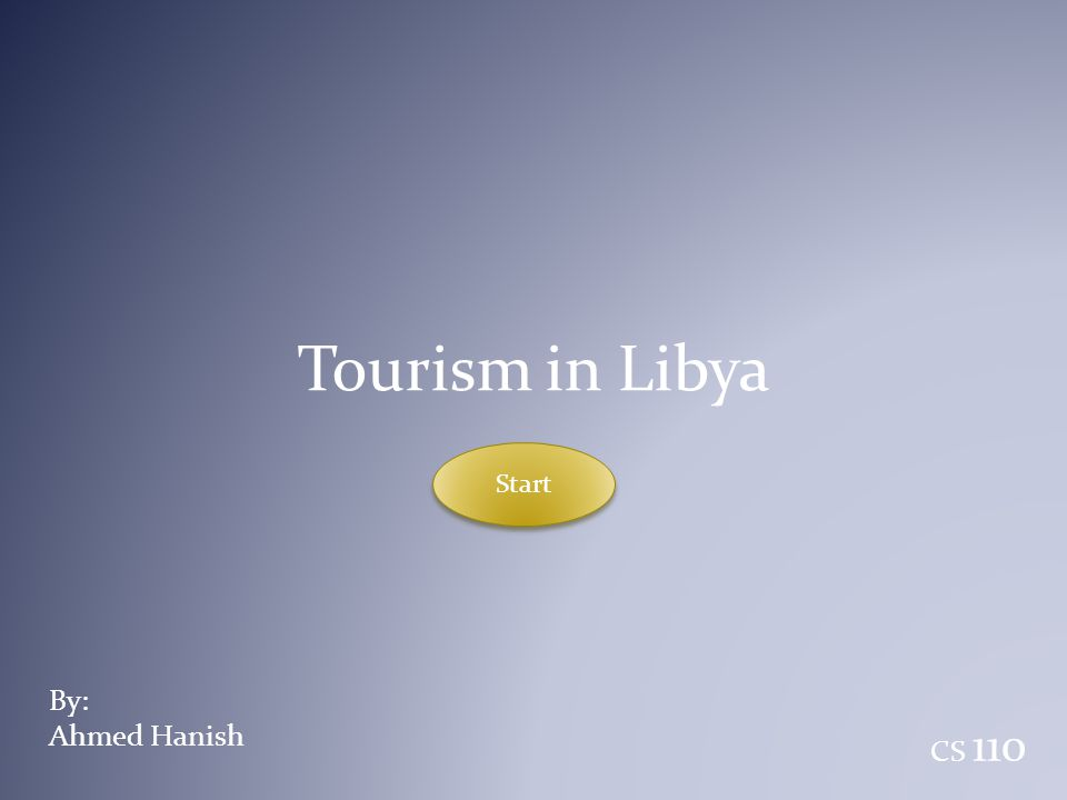 Tourism in Libya By: Ahmed Hanish CS 110 Start Start