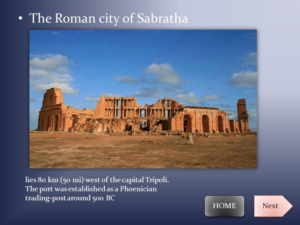 The Roman city of Sabratha lies 80 km (50 mi) west of the capital Tripoli. The port was established as a Phoenician trading-post around 500 BC HOME Ne