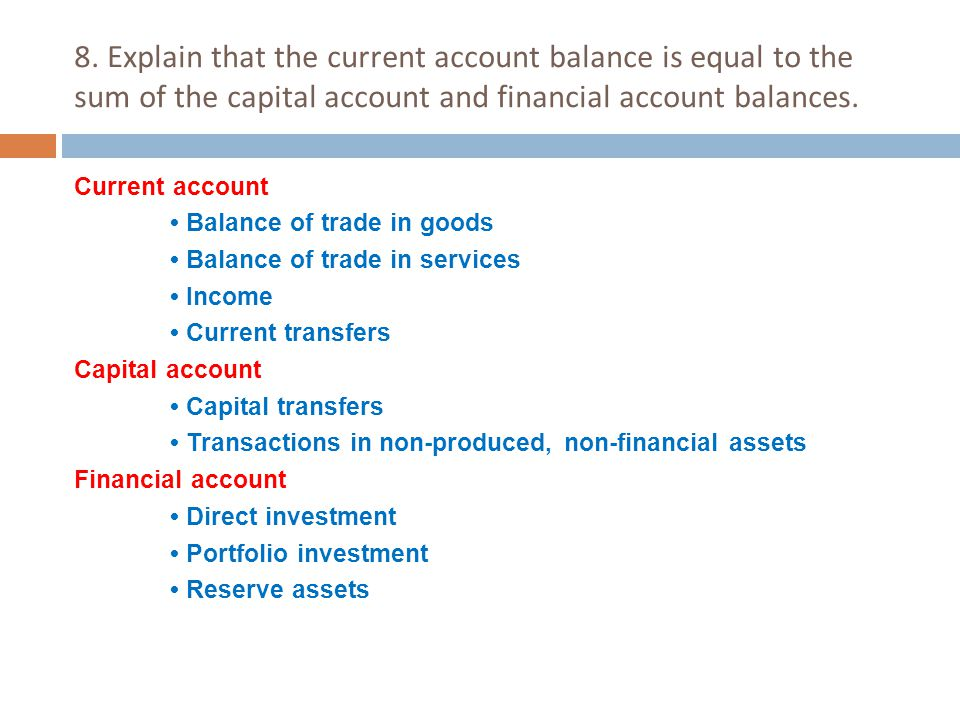 8. Explain that the current account balance is equal to the sum of the capital account and financial account balances. Current account Balance of trad