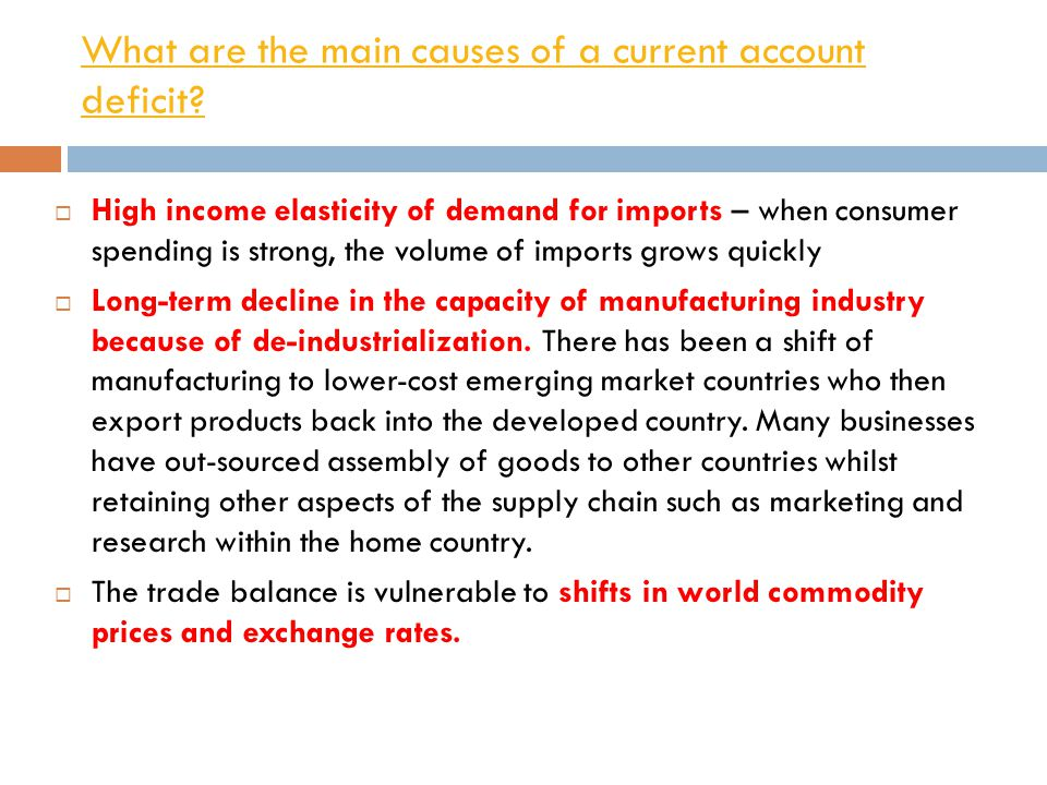 What are the main causes of a current account deficit?  High income elasticity of demand for imports – when consumer spending is strong, the volume o