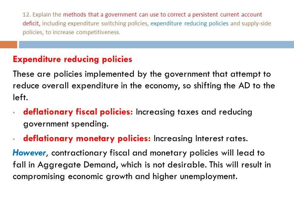 12. Explain the methods that a government can use to correct a persistent current account deficit, including expenditure switching policies, expenditu