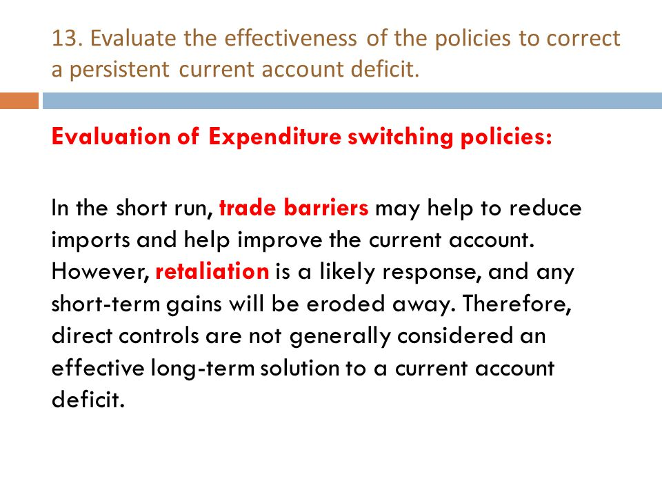 13. Evaluate the effectiveness of the policies to correct a persistent current account deficit. Evaluation of Expenditure switching policies: In the s