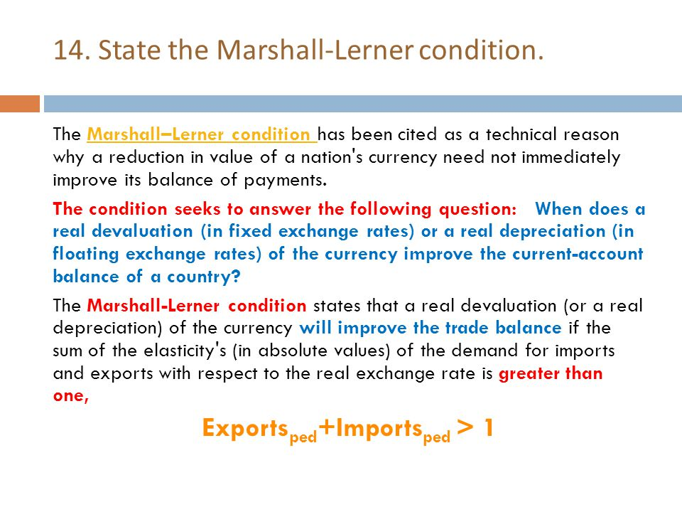14. State the Marshall-Lerner condition. The Marshall–Lerner condition has been cited as a technical reason why a reduction in value of a nation's cur