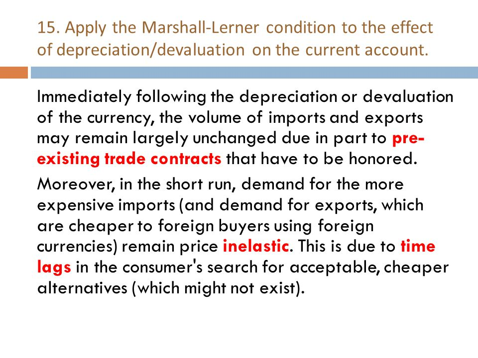 15. Apply the Marshall-Lerner condition to the effect of depreciation/devaluation on the current account. Immediately following the depreciation or de