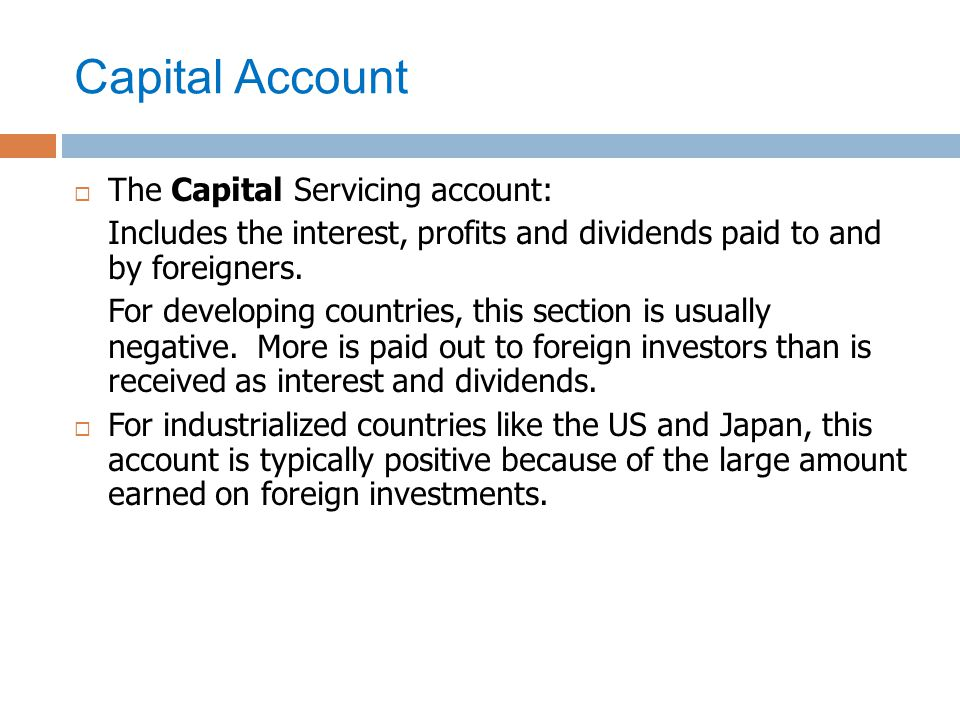 Capital Account  The Capital Servicing account: Includes the interest, profits and dividends paid to and by foreigners. For developing countries, thi