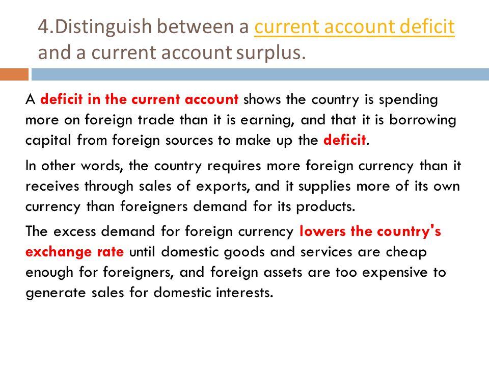 4.Distinguish between a current account deficit and a current account surplus.current account deficit A deficit in the current account shows the count