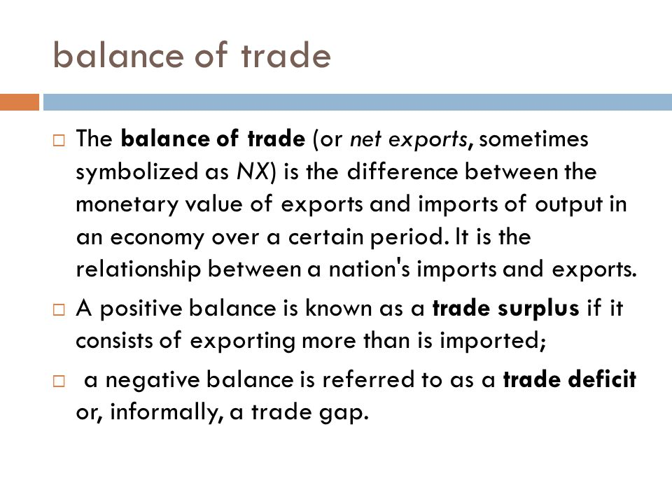 balance of trade  The balance of trade (or net exports, sometimes symbolized as NX) is the difference between the monetary value of exports and impor
