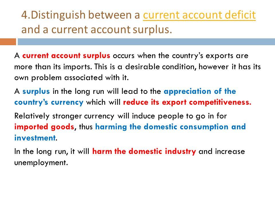 4.Distinguish between a current account deficit and a current account surplus.current account deficit A current account surplus occurs when the countr