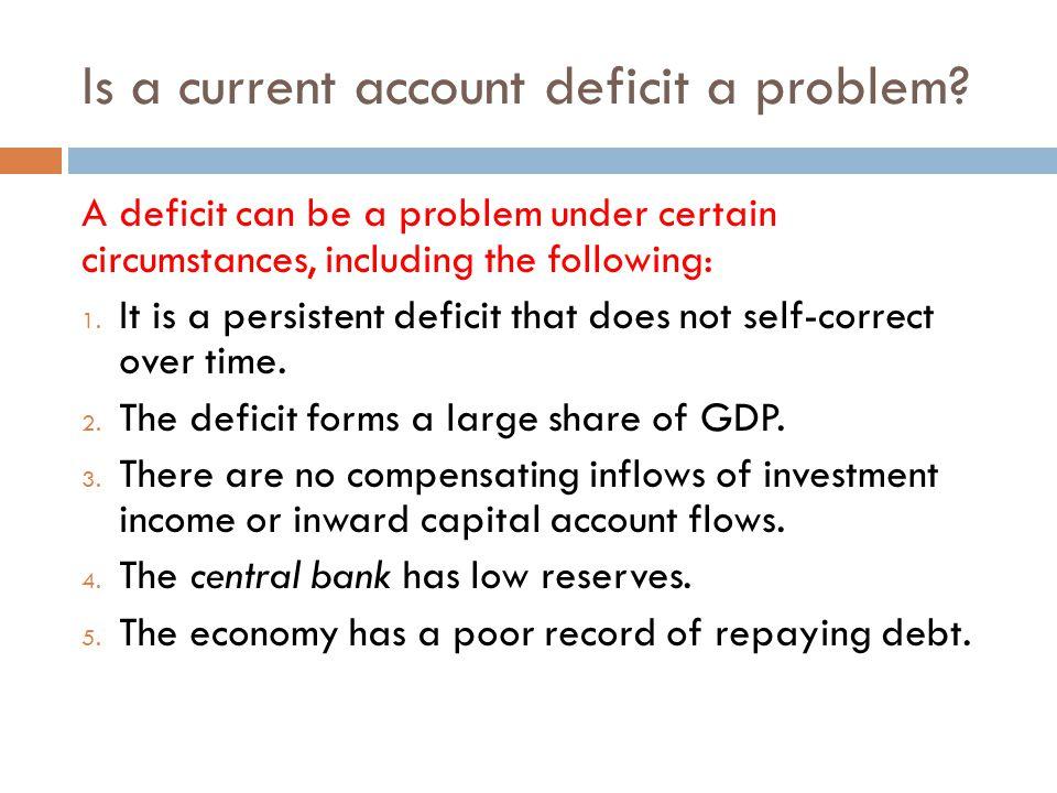 Is a current account deficit a problem? A deficit can be a problem under certain circumstances, including the following: 1. It is a persistent deficit