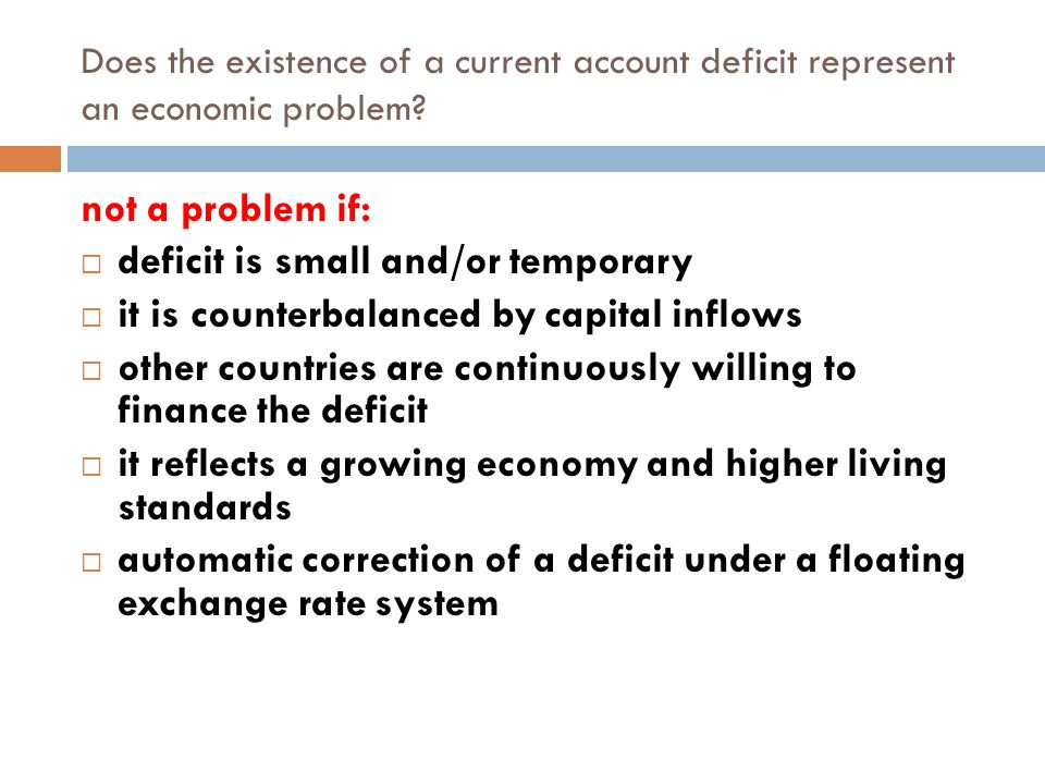 Does the existence of a current account deficit represent an economic problem? not a problem if:  deficit is small and/or temporary  it is counterba