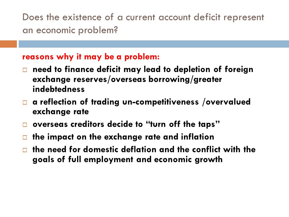 Does the existence of a current account deficit represent an economic problem? reasons why it may be a problem:  need to finance deficit may lead to
