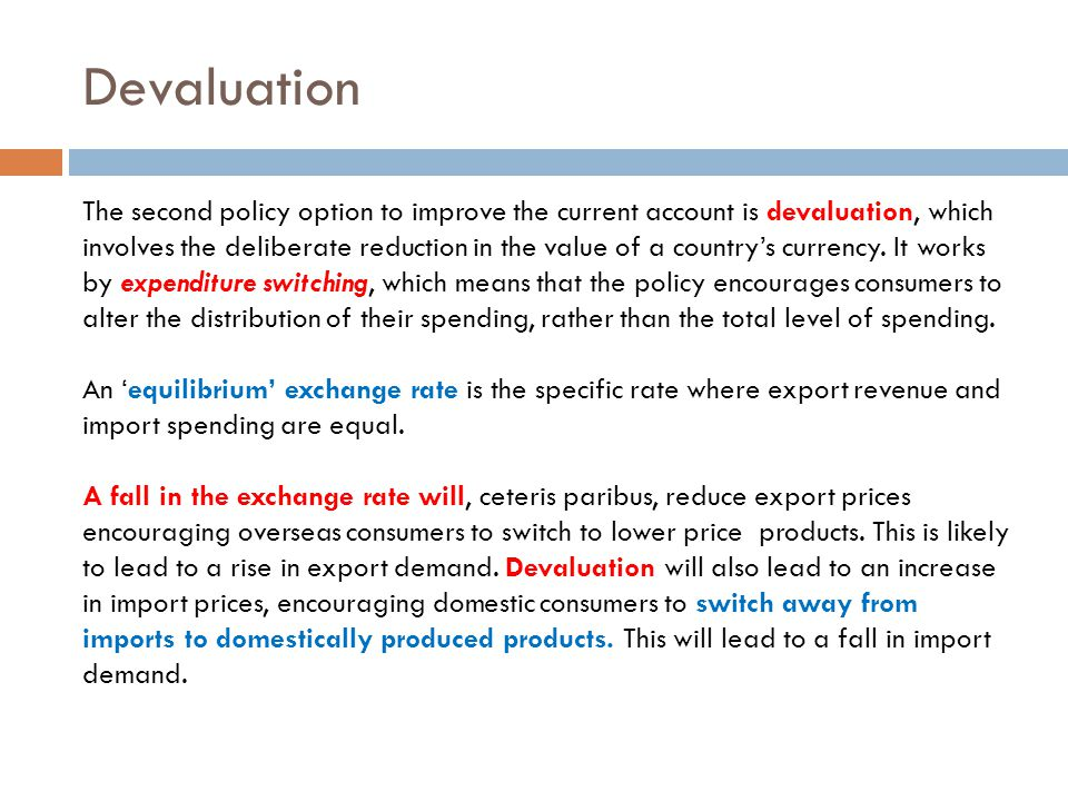 Devaluation The second policy option to improve the current account is devaluation, which involves the deliberate reduction in the value of a country'