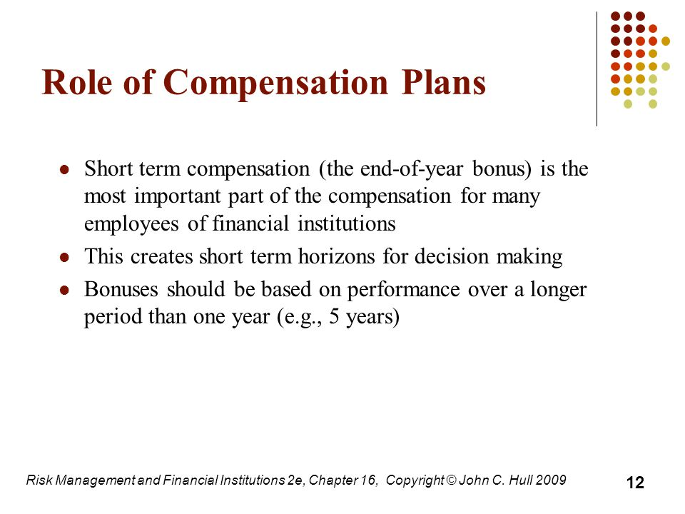 Role of Compensation Plans Short term compensation (the end-of-year bonus) is the most important part of the compensation for many employees of financial institutions This creates short term horizons for decision making Bonuses should be based on performance over a longer period than one year (e.g., 5 years) 12 Risk Management and Financial Institutions 2e, Chapter 16, Copyright © John C.