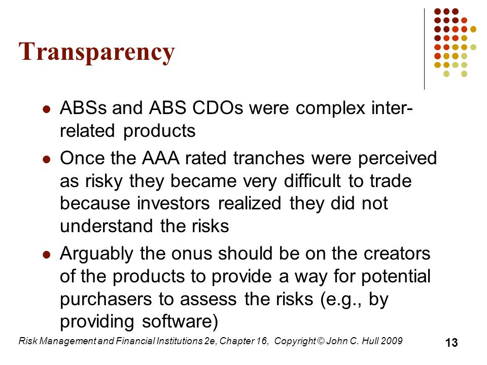Transparency ABSs and ABS CDOs were complex inter- related products Once the AAA rated tranches were perceived as risky they became very difficult to trade because investors realized they did not understand the risks Arguably the onus should be on the creators of the products to provide a way for potential purchasers to assess the risks (e.g., by providing software) 13 Risk Management and Financial Institutions 2e, Chapter 16, Copyright © John C.