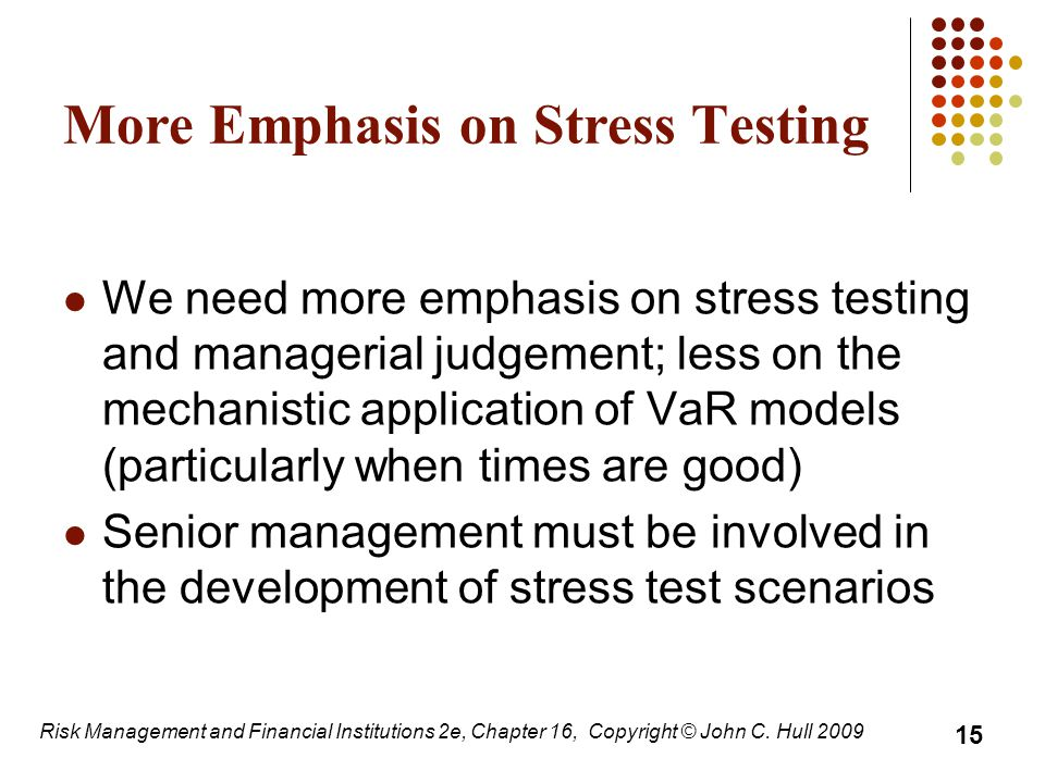 More Emphasis on Stress Testing We need more emphasis on stress testing and managerial judgement; less on the mechanistic application of VaR models (particularly when times are good) Senior management must be involved in the development of stress test scenarios 15 Risk Management and Financial Institutions 2e, Chapter 16, Copyright © John C.