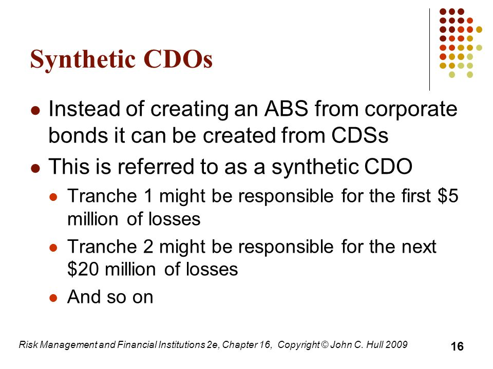 Synthetic CDOs Instead of creating an ABS from corporate bonds it can be created from CDSs This is referred to as a synthetic CDO Tranche 1 might be responsible for the first $5 million of losses Tranche 2 might be responsible for the next $20 million of losses And so on 16 Risk Management and Financial Institutions 2e, Chapter 16, Copyright © John C.