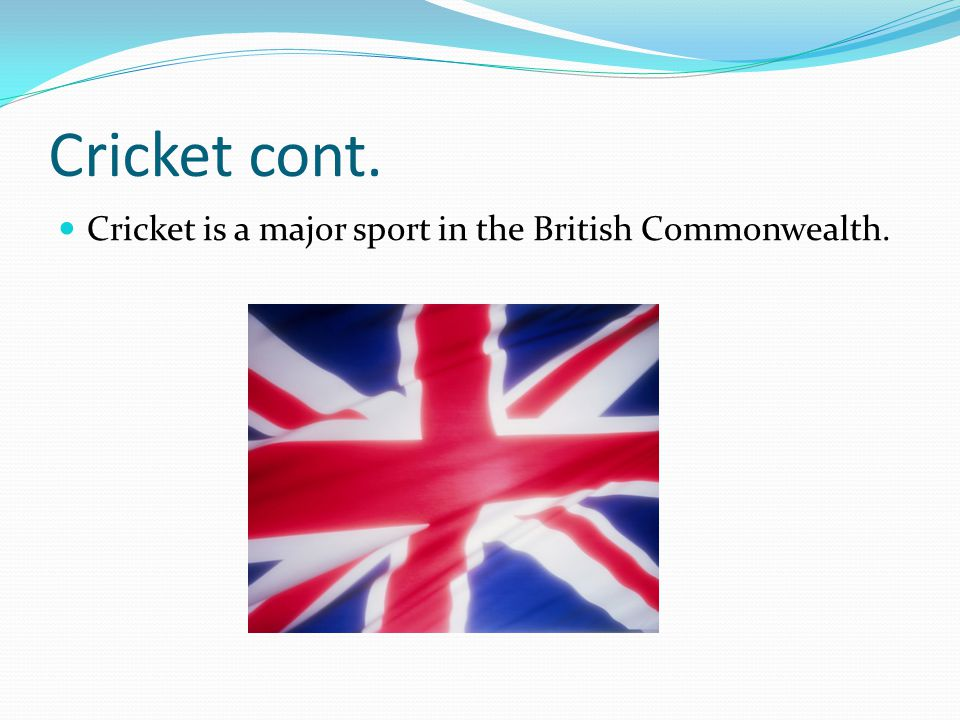 Cricket cont. Cricket is a major sport in the British Commonwealth.