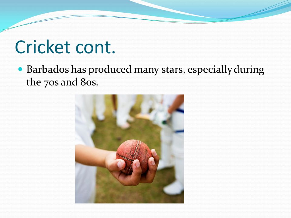 Cricket cont. Barbados has produced many stars, especially during the 70s and 80s.