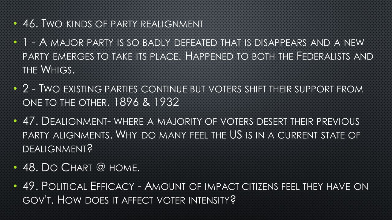 46. T WO KINDS OF PARTY REALIGNMENT 1 - A MAJOR PARTY IS SO BADLY DEFEATED THAT IS DISAPPEARS AND A NEW PARTY EMERGES TO TAKE ITS PLACE. H APPENED TO