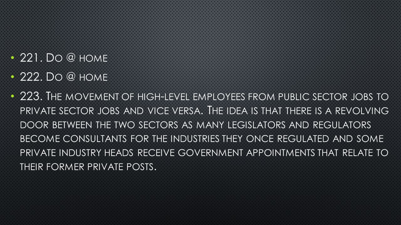 221. D O @ HOME 222. D O @ HOME 223. T HE MOVEMENT OF HIGH - LEVEL EMPLOYEES FROM PUBLIC SECTOR JOBS TO PRIVATE SECTOR JOBS AND VICE VERSA. T HE IDEA